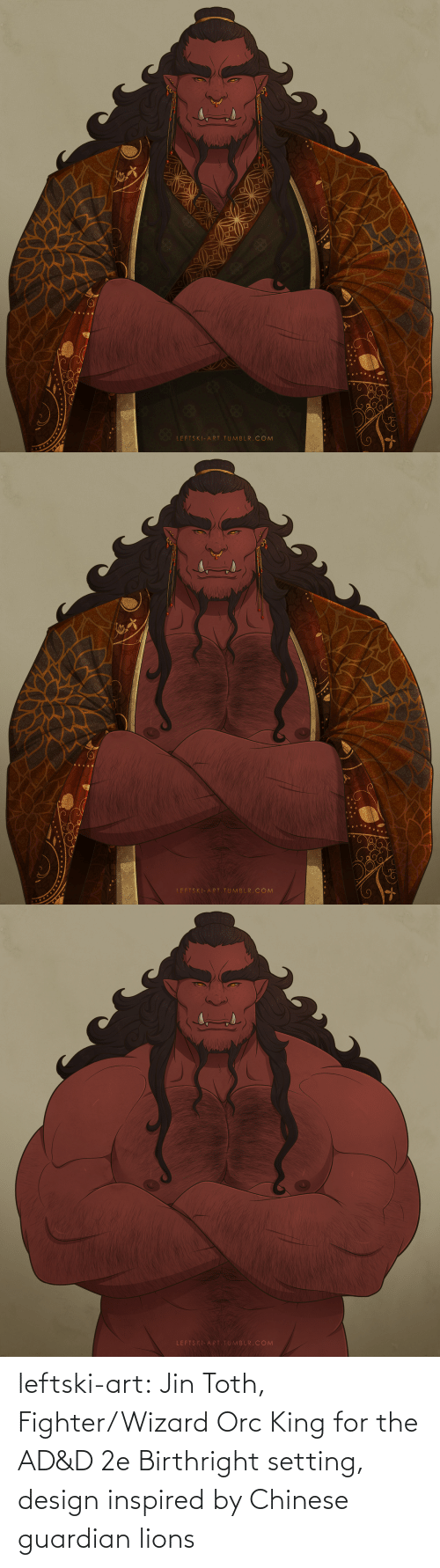 Chinese: LEFTSKI-ART.TUMBLR. COM   LFFTSKI-ART TUMBLR. COM   LEFTSKI-ART.TUMBLR.COM leftski-art:  Jin Toth, Fighter/Wizard Orc King for the AD&D 2e Birthright setting, design inspired by Chinese guardian lions