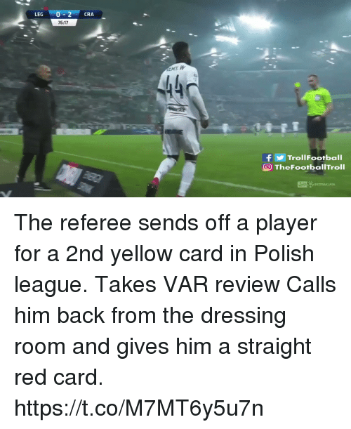 Memes, Back, and 🤖: LEG 0-2 CRA  76:17  440  fTrollFootball  O TheFootbalITroll The referee sends off a player for a 2nd yellow card in Polish league.  Takes VAR review  Calls him back from the dressing room and gives him a straight red card. https://t.co/M7MT6y5u7n