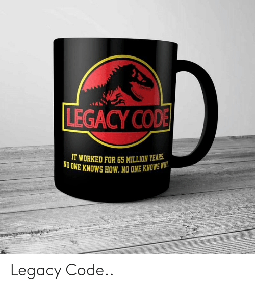 Une: LEGACY COD  IT WORKED FOR65 MILLION YEARS  UNE KNOWS HOW. NO ONE KNOWSWH  NO Legacy Code..