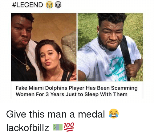 Miami Dolphins:  #LEGEND  Fake Miami Dolphins Player Has Been Scamming  Women For 3 Years Just to Sleep With Them Give this man a medal 😂 lackofbillz 💵💯