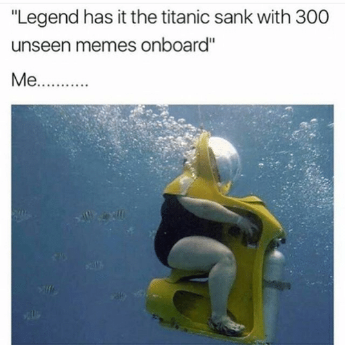 """300: """"Legend has it the titanic sank with 300  unseen memes onboard''  Me"""