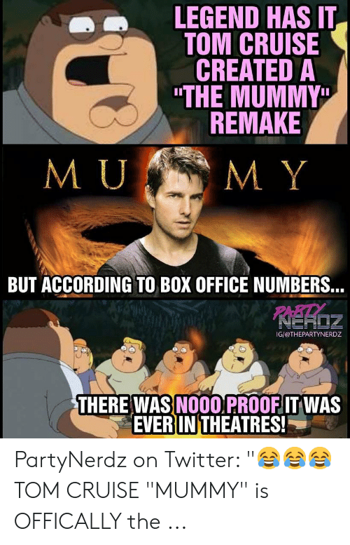 """The Mummy Meme: LEGEND HAS IT  TOM CRUISE  CREATED A  """"THE MUMMY  REMAKE  ■ ■  M Y  BUT ACCORDING TO BOX OFFICE NUMBERS.  PARTY  IG/@THEPARTYNERDZ  ㄟ  THERE WAS NOOO PROOFIT WAS  EVER IN THEATRES! PartyNerdz on Twitter: """"😂😂😂 TOM CRUISE """"MUMMY"""" is OFFICALLY the ..."""
