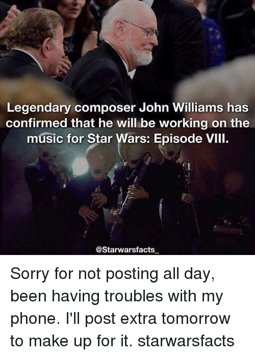 John Williams: Legendary composer John Williams has  confirmed that he will be working on the  music for Star Wars: Episode VIII.  @Starwarsfacts Sorry for not posting all day, been having troubles with my phone. I'll post extra tomorrow to make up for it. starwarsfacts