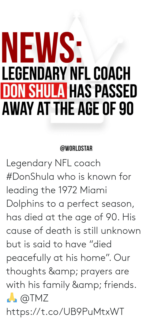 """Age: Legendary NFL coach #DonShula who is known for leading the 1972 Miami Dolphins to a perfect season, has died at the age of 90. His cause of death is still unknown but is said to have """"died peacefully at his home"""". Our thoughts & prayers are with his family & friends. 🙏 @TMZ https://t.co/UB9PuMtxWT"""