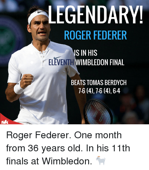 Rogered: LEGENDARY!  ROGER FEDERER  ELEVENTH  S IN HIS  WIMBLEDON FINAL  BEATS TOMAS BERDYCH  7-6 (4),7-6 (4),6-4 Roger Federer. One month from 36 years old.   In his 11th finals at Wimbledon. 🐐