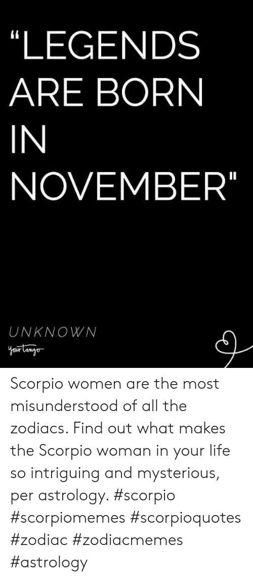 Zodiac: LEGENDS  ARE BORN  IN  NOVEMBER  UNKNOWN Scorpio women are the most misunderstood of all the zodiacs. Find out what makes the Scorpio woman in your life so intriguing and mysterious, per astrology. #scorpio #scorpiomemes #scorpioquotes #zodiac #zodiacmemes #astrology