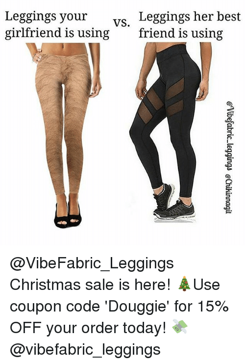Best Friend, Christmas, and Memes: Leggings your  girlfriend is using  Leggings her best  friend is using  vs, @VibeFabric_Leggings Christmas sale is here! 🎄Use coupon code 'Douggie' for 15% OFF your order today! 💸 @vibefabric_leggings