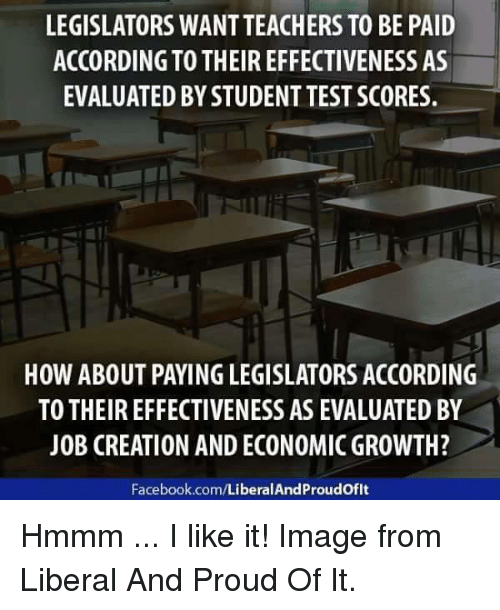 creationism: LEGISLATORS WANTTEACHERS TO BE PAID  ACCORDING TO THEIR EFFECTIVENESS AS  EVALUATED BY STUDENT TEST SCORES.  HOW ABOUT PAYINGLEGISLATORS ACCORDING  TO THEIR EFFECTIVENESS AS EVALUATED BY  JOB CREATION AND ECONOMIC GROWTH?  Facebook.com/LiberalAndProudoflt Hmmm ... I like it! Image from Liberal And Proud Of It.