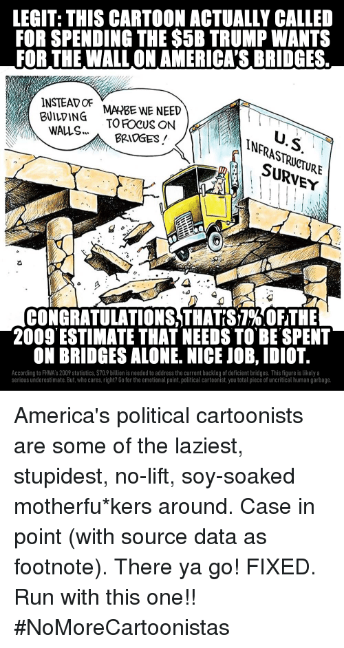 "Being Alone, Run, and Cartoon: LEGIT: THIS CARTOON ACTUALLY CALLED  FOR SPENDING THE $5B TRUMP WANTS  FOR THE WALL ON AMERICA'S BRIDGES.  MA4HBE WE NEED  BUILVING TO FOCUS ON  WALS..  INERASTRCTURE  SURVEY  BRIDGES/  CONGRATULATIONSTHATS7%"" OFTHE  2009 ESTIMATE THAT NEEDS TO BE SPENT  ON BRIDGES ALONE. NICE JOB, IDIOT  According to FHWA's 2009 statistics, $70.9 billion is needed to address the current backlog of deficient bridges. This figure is likely a  serious underestimate. But, who cares, right? Go for the emotional point,political cartoonist, you total piece of uncritical human garbage."