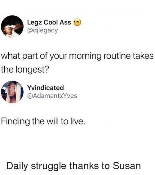 Ass, Struggle, and Cool: Legz Cool Ass  @djlegacy  what part of your morning routine takes  the longest?  Yvindicated  @AdamantxYves  Finding the will to live. Daily struggle thanks to Susan