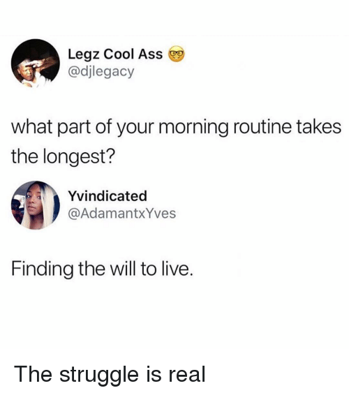 Ass, Memes, and Struggle: Legz Cool Ass  @djlegacy  what part of your morning routine takes  the longest?  Yvindicated  @AdamantxYves  Finding the will to live. The struggle is real