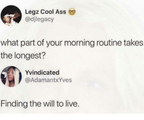 Ass, Cool, and Live: Legz Cool Ass  @djlegacy  what part of your morning routine takes  the longest?  Yvindicated  @AdamantxYves  Finding the will to live.