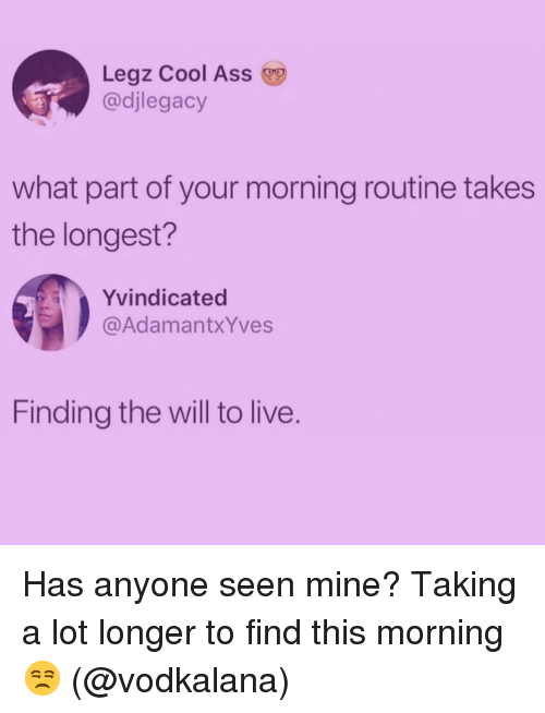 Ass, Cool, and Live: Legz Cool Ass  @djlegacy  what part of your morning routine takes  the longest?  Yvindicated  @AdamantxYves  Finding the will to live. Has anyone seen mine? Taking a lot longer to find this morning 😒 (@vodkalana)