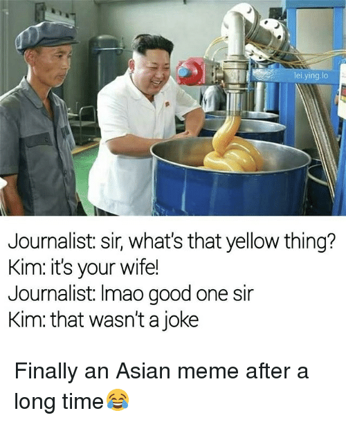 asian meme: lei, ying lo  Journalist: sir, what's that yellow thing?  Kim: it's your wife!  Journalist: Imao good one sir  Kim that wasn't a joke Finally an Asian meme after a long time😂