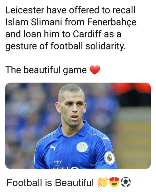 Islam: Leicester have offered to recall  Islam Slimani from Fenerbahce  and loan him to Cardiff as a  gesture of football solidarity  The beautiful game Football is Beautiful 👏😍⚽️