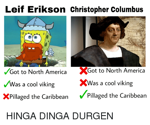 America, Cool, and Viking: Leif Erikson Christopher Columbus  Got to North America Got to North America  Was a cool viking  XPillaged the Caribbean Pillaged the Caribbean  XWas a cool viking HINGA DINGA DURGEN