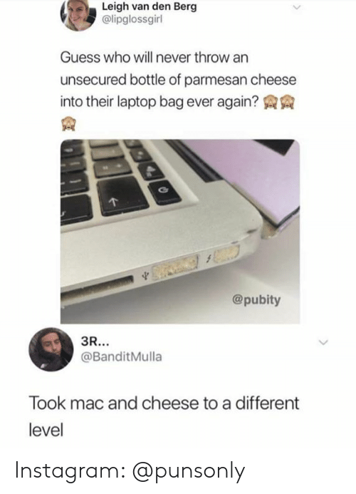 Leigh: Leigh van den Berg  @lipglossgirl  Guess who will never throw an  unsecured bottle of parmesan cheese  into their laptop bag ever again? AA  @pubity  @BanditMulla  Took mac and cheese to a different  level Instagram: @punsonly