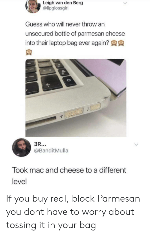 Leigh: Leigh van den Berg  @lipglossgirl  Guess who will never throw an  unsecured bottle of parmesan cheese  into their laptop bag ever again?  @BanditMulla  Took mac and cheese to a different  level If you buy real, block Parmesan you dont have to worry about tossing it in your bag