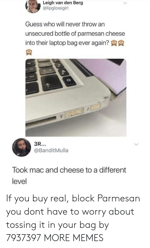 Leigh: Leigh van den Berg  @lipglossgirl  Guess who will never throw an  unsecured bottle of parmesan cheese  into their laptop bag ever again?  @BanditMulla  Took mac and cheese to a different  level If you buy real, block Parmesan you dont have to worry about tossing it in your bag by 7937397 MORE MEMES