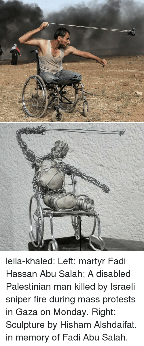 abu: leila-khaled: Left: martyr Fadi Hassan Abu Salah; A disabled Palestinian man killed by Israeli sniper fire during mass protests in Gaza on Monday.  Right: Sculpture by Hisham Alshdaifat, in memory of Fadi Abu Salah.
