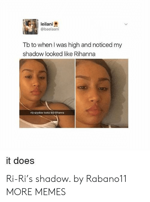 Dank, Memes, and Rihanna: leilani  @baelaani  Tb to when I was high and noticed my  shadow looked like Rihanna  my shadow looks like Rihanna  it does Ri-Ri's shadow. by Rabano11 MORE MEMES
