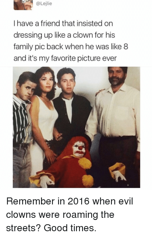 Family, Funny, and Streets: @Lejlie  I have a friend that insisted on  dressing up like a clown for his  family pic back when he was like8  and it's my favorite picture ever Remember in 2016 when evil clowns were roaming the streets? Good times.