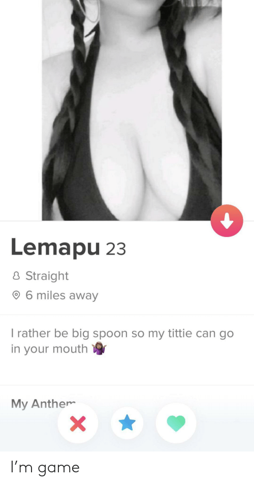 Game, Spoon, and Big: Lemapu 23  8 Straight  O 6 miles away  I rather be big spoon so my tittie can go  in your mouth  My Anthem I'm game