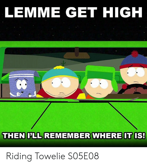 Dank, Towelie, and 🤖: LEMME GET HIGH  et  THEN LL REMEMBER WHERE IT IS! Riding Towelie  S05E08