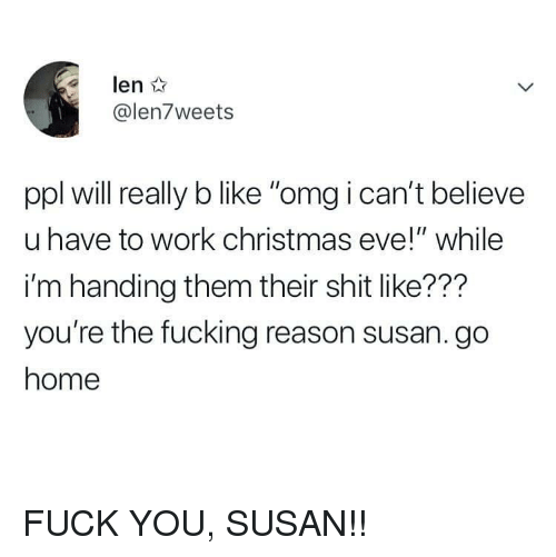 "Christmas, Fuck You, and Fucking: len  @len7weets  ppl will really b like ""omg i can't believe  u have to work christmas eve!"" while  i'm handing them their shit like???  you're the fucking reason susan. go  home FUCK YOU, SUSAN!!"