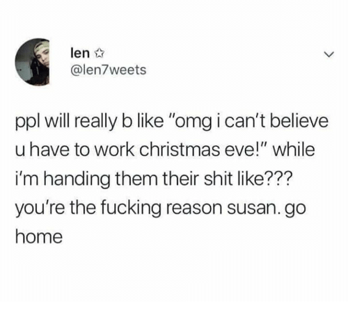 "Christmas, Fucking, and Memes: len  @len7weets  ppl will really b like ""omg i can't believe  u have to work christmas eve!"" while  i'm handing them their shit like???  you're the fucking reason susan. go  home"