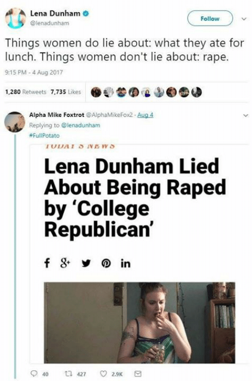 Rapings: Lena Dunham  @lenadunham  Follow  Things women do lie about: what they ate for  lunch. Things women don't lie about: rape.  9:15 PM-4 Aug 2017  1,280 Retweets 7,735 Likes .  'L  ©圆  Alpha Mike Foxtrot @AlphaMikeFox2 Aug 4  Replying to @lenadunham  #Ful|Potato  Lena Dunham Lied  About Being Raped  by 'College  Republican'