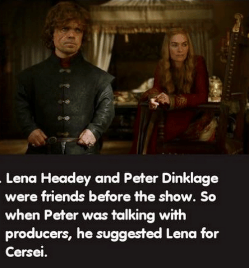 Lena Headey: Lena Headey and Peter Dinklage  were friends before the show. So  when Peter was talking with  producers, he suggested Lena for  Cersei.