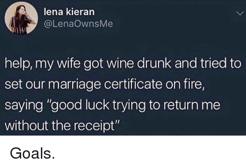 """Lena: lena kieran  @LenaOwnsMe  help, my wife got wine drunk and tried to  set our marriage certificate on fire,  saying """"good luck trying to return me  without the receipt"""" Goals."""