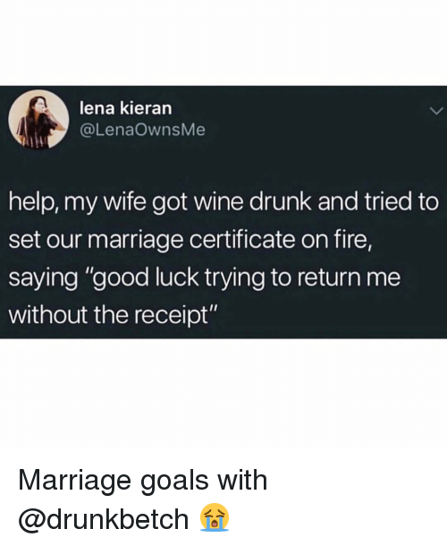 """Lena: lena kieran  @LenaOwnsMe  help, my wife got wine drunk and tried to  set our marriage certificate on fire,  saying """"good luck trying to return me  without the receipt"""" Marriage goals with @drunkbetch 😭"""