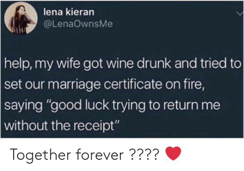 """Lena: lena kieran  @LenaOwnsMe  help, my wife got wine drunk and tried to  set our marriage certificate on fire,  saying """"good luck trying to return me  without the receipt"""" Together forever ???? ❤️"""