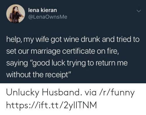 """unlucky: lena kieran  @LenaOwnsMe  help, my wife got wine drunk and tried to  set our marriage certificate on fire,  saying """"good luck trying to return me  without the receipt"""" Unlucky Husband. via /r/funny https://ift.tt/2yIITNM"""