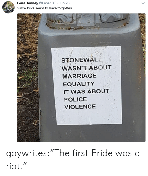 """Lena: Lena Tenney@Lena10E Jun 23  Since folks seem to have forgotten...  STONEWALL  WASN'T ABOUT  MARRIAGE  EQUALITY  IT WAS ABOUT  POLICE  VIOLENCE gaywrites:""""The first Pride was a riot."""""""