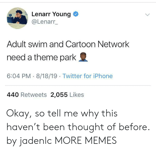 Adult Swim: Lenarr Young  @Lenarr_  Adult swim and Cartoon Network  need a theme park  6:04 PM 8/18/19 Twitter for iPhone  440 Retweets 2,055 Likes Okay, so tell me why this haven't been thought of before. by jadenlc MORE MEMES