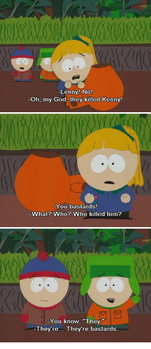 """Killed Kenny: Lenny! No!  Oh, my God, they killed Kenny!   You bastards!  What? Who? Who killed him?   You know. """"They.""""  They're. They're bastards"""