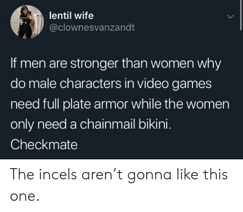 checkmate: lentil wife  @clownesvanzandt  If men are stronger than women why  do male characters in video games  need full plate armor while the women  only need a chainmail bikini.  Checkmate The incels aren't gonna like this one.