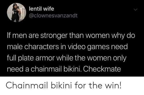 Men Are: lentil wife  @clownesvanzandt  If men are stronger than women why do  male characters in video games need  full plate armor while the women only  need a chainmail bikini. Checkmate Chainmail bikini for the win!