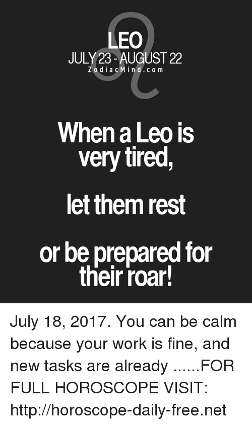 Work, Free, and Horoscope: LEO  0  JULY 23- AUGUST 22  ZodiacMind.com  When a Leo is  very tired  let them rest  or be prepared for  their roar! July 18, 2017. You can be calm because your work is fine, and new tasks are already ......FOR FULL HOROSCOPE VISIT: http://horoscope-daily-free.net