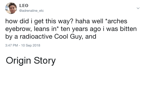 Cool, Haha, and How: LEO  @adrenaline_etc  how did i get this way? haha well arches  eyebrow, leans in* ten years ago i was bitten  by a radioactive Cool Guy, and  3:47 PM -10 Sep 2018 Origin Story