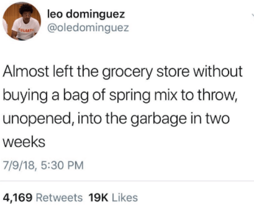 Spring, Leo, and Garbage: leo dominguez  @oledominguez  LGAT  Almost left the grocery store without  buying a bag of spring mix to throw,  unopened, into the garbage in two  weeks  7/9/18, 5:30 PM  4,169 Retweets 19K Likes