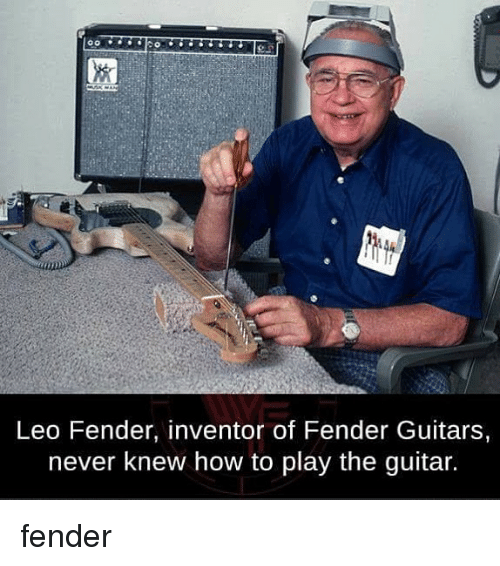 Memes, Guitar, and How To: Leo Fender, inventor of Fender Guitars,  never knew how to play the guitar. fender