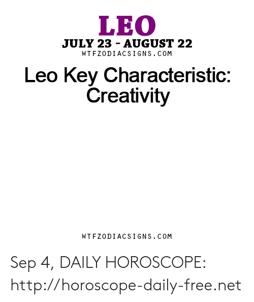 Free, Horoscope, and Http: LEO  JULY 23  AUGUST 22  WTFZODIACSI1GNS.COM  Leo Key Characteristic:  Creativity  WTFZODIACSIGNS.COM Sep 4, DAILY HOROSCOPE: http://horoscope-daily-free.net