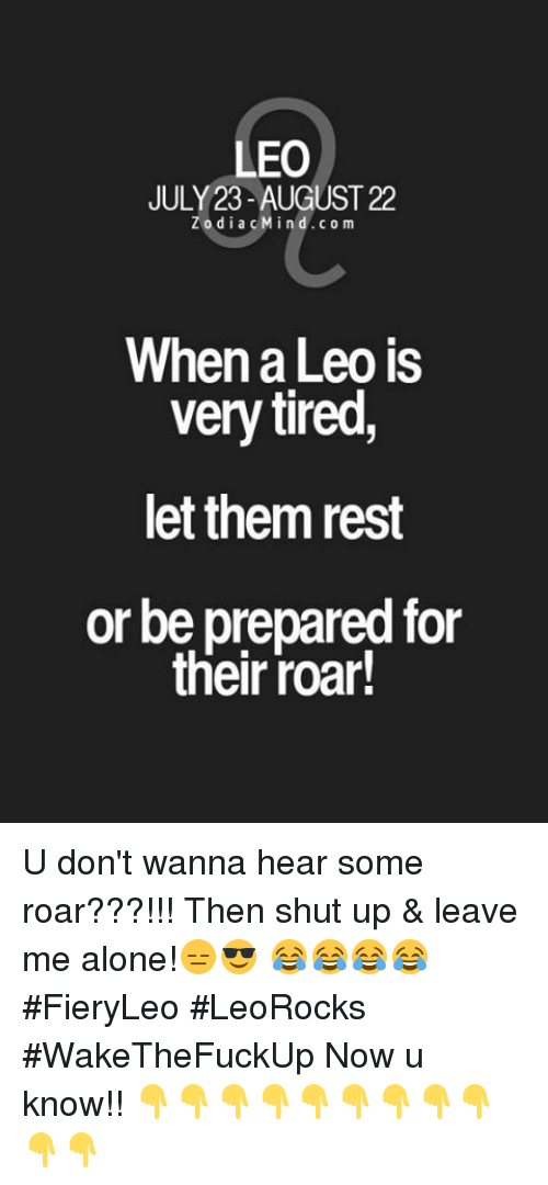 Being Alone, Shut Up, and Rest: LEO  JULY 23- AUGUST 22  z o d i a M in d C 0 m  When a Leo is  very tired  let them rest  or be prepared for  their roar! U don't wanna hear some roar???!!! Then shut up & leave me alone!😑😎 😂😂😂😂 #FieryLeo #LeoRocks #WakeTheFuckUp Now u know!! 👇👇👇👇👇👇👇👇👇👇👇