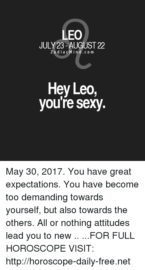 Youre Sexy: LEO  JULY 23-AUGUST 22  Z o d i a c M i n d c o m  Hey Leo,  you're sexy. May 30, 2017. You have great expectations. You have become too demanding towards yourself, but also towards the others. All or nothing attitudes lead you to new .. ...FOR FULL HOROSCOPE VISIT: http://horoscope-daily-free.net