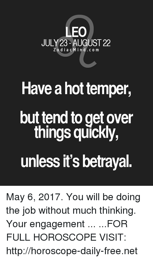 Temperic: LEO  JULY 23-AUGUST 22  Z o d i a c M i n d c o m  Have a hot temper,  but tend to get over  things quickly,  unless it's betrayal. May 6, 2017. You will be doing the job without much thinking. Your engagement ... ...FOR FULL HOROSCOPE VISIT: http://horoscope-daily-free.net
