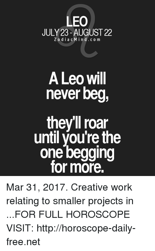 Work, Free, and Horoscope: LEO  JULY 23-AUGUST 22  z o d i a c M i n d c o m  A Leo will  never beg,  they roar  until you're the  one begging  for more. Mar 31, 2017. Creative work relating to smaller projects in  ...FOR FULL HOROSCOPE VISIT: http://horoscope-daily-free.net